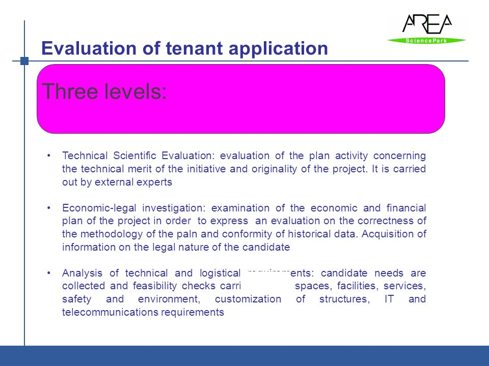 Evaluation of tenant application AREA è: Ente di ricerca - Parco Scientifico e Tecnologico Basic requirements for evaluating tenant programs are: Consistency with development strategy of AREA Compatibility of business with AREA spaces and environment Technical and Scientific value of the R&D project Originality of the project and contribution of expected results to scientific knowledge of sector Economic and financial evaluation of historic data Economic and financial evaluation of Business Plan Industrial and market prospects