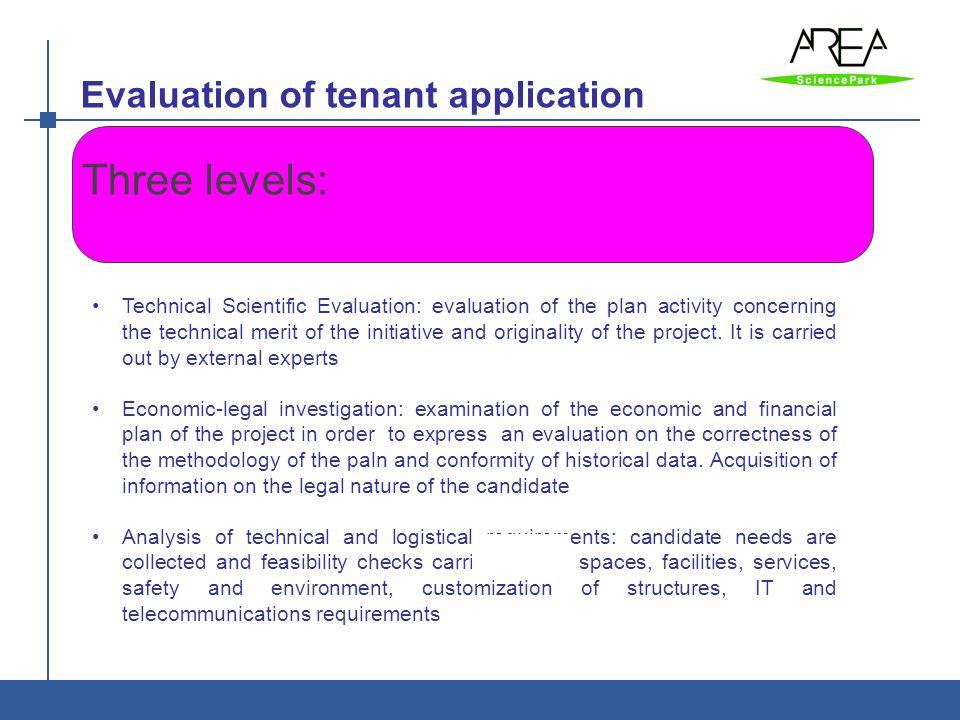 Evaluation of tenant application AREA è: Ente di ricerca - Parco Scientifico e Tecnologico Three levels: Technical Scientific Evaluation: evaluation o