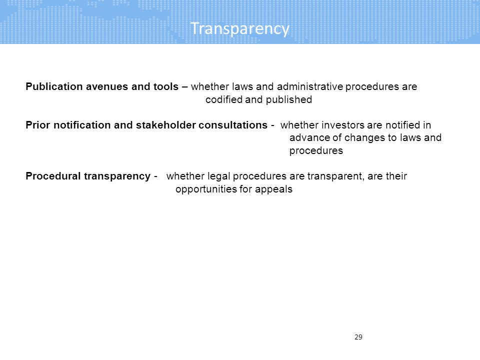 Transparency 29 Publication avenues and tools – whether laws and administrative procedures are codified and published Prior notification and stakeholder consultations - whether investors are notified in advance of changes to laws and procedures Procedural transparency - whether legal procedures are transparent, are their opportunities for appeals
