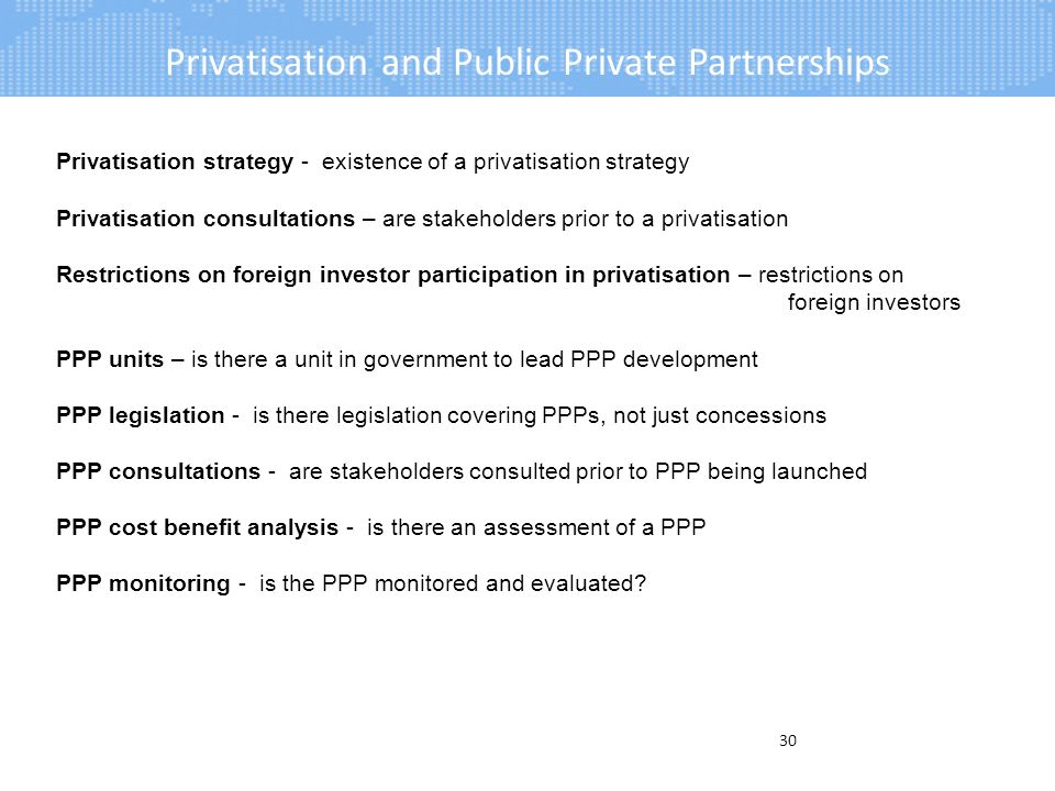 Privatisation and Public Private Partnerships 30 Privatisation strategy - existence of a privatisation strategy Privatisation consultations – are stakeholders prior to a privatisation Restrictions on foreign investor participation in privatisation – restrictions on foreign investors PPP units – is there a unit in government to lead PPP development PPP legislation - is there legislation covering PPPs, not just concessions PPP consultations - are stakeholders consulted prior to PPP being launched PPP cost benefit analysis - is there an assessment of a PPP PPP monitoring - is the PPP monitored and evaluated