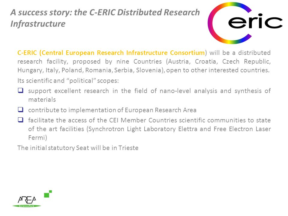 A success story: the C-ERIC Distributed Research Infrastructure C-ERIC (Central European Research Infrastructure Consortium) will be a distributed research facility, proposed by nine Countries (Austria, Croatia, Czech Republic, Hungary, Italy, Poland, Romania, Serbia, Slovenia), open to other interested countries.