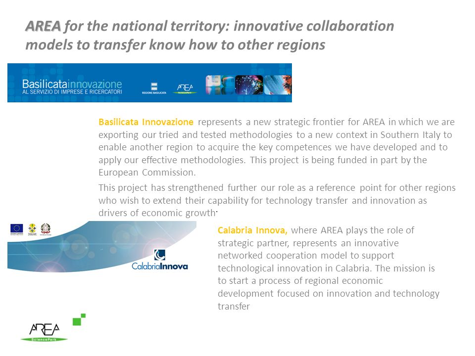 AREA AREA for the national territory: innovative collaboration models to transfer know how to other regions Basilicata Innovazione represents a new strategic frontier for AREA in which we are exporting our tried and tested methodologies to a new context in Southern Italy to enable another region to acquire the key competences we have developed and to apply our effective methodologies.