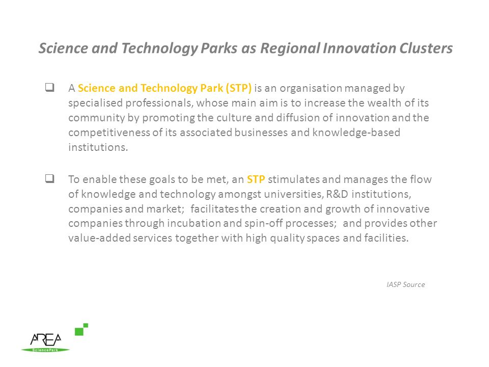Science and Technology Parks as Regional Innovation Clusters A Science and Technology Park (STP) is an organisation managed by specialised professionals, whose main aim is to increase the wealth of its community by promoting the culture and diffusion of innovation and the competitiveness of its associated businesses and knowledge-based institutions.