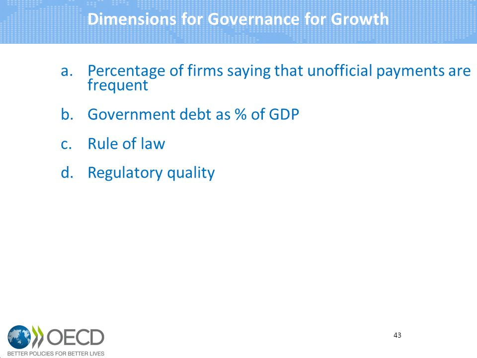 a.Percentage of firms saying that unofficial payments are frequent b.Government debt as % of GDP c.Rule of law d.Regulatory quality Dimensions for Governance for Growth 43