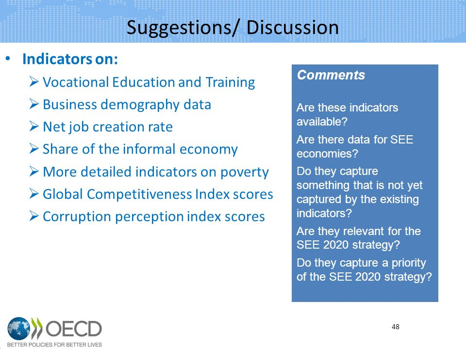 Suggestions/ Discussion Indicators on: Vocational Education and Training Business demography data Net job creation rate Share of the informal economy More detailed indicators on poverty Global Competitiveness Index scores Corruption perception index scores 48 Comments Are these indicators available.