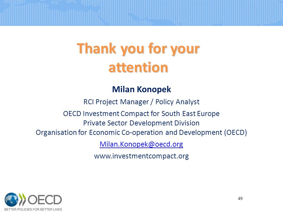 Milan Konopek RCI Project Manager / Policy Analyst OECD Investment Compact for South East Europe Private Sector Development Division Organisation for Economic Co-operation and Development (OECD) Milan.Konopek@oecd.org www.investmentcompact.org Thank you for your attention 49