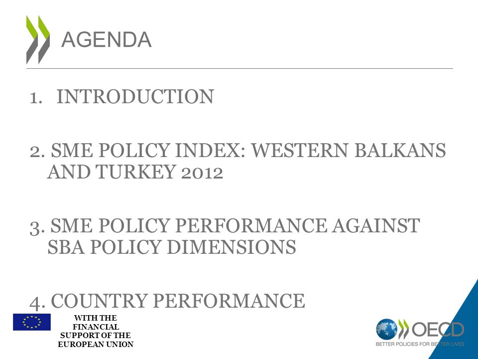 WITH THE FINANCIAL SUPPORT OF THE EUROPEAN UNION 1.INTRODUCTION 2. SME POLICY INDEX: WESTERN BALKANS AND TURKEY 2012 3. SME POLICY PERFORMANCE AGAINST