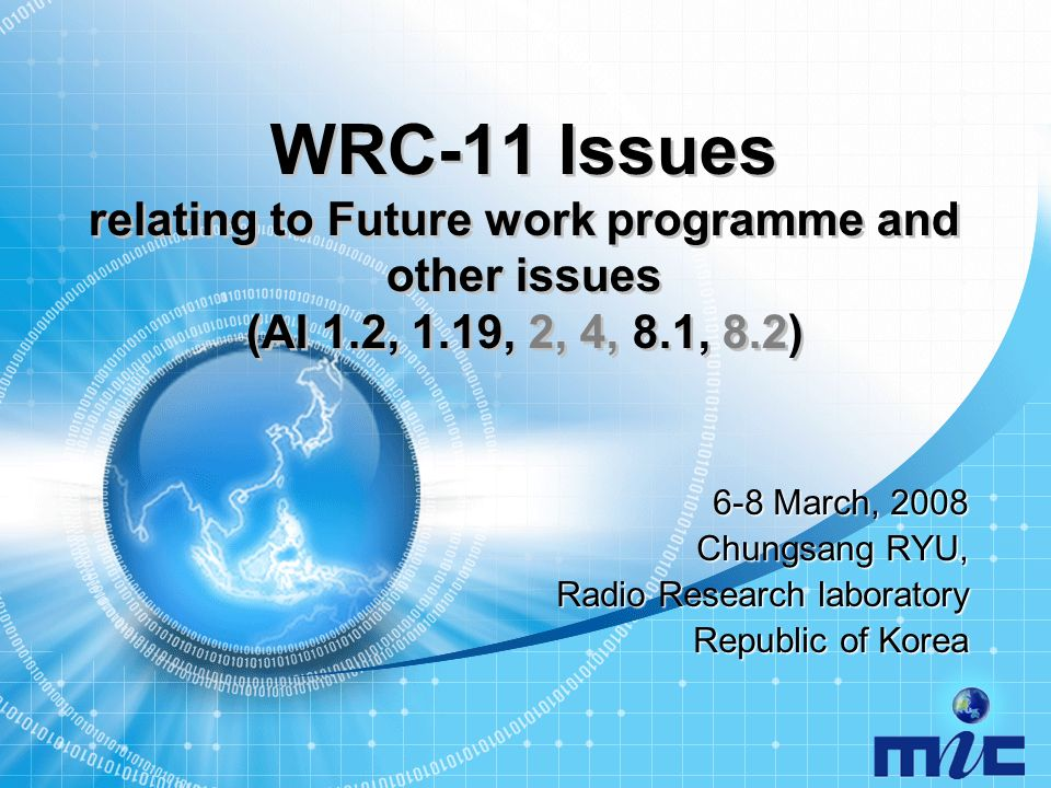 WRC-11 Issues relating to Future work programme and other issues (AI 1.2, 1.19, 2, 4, 8.1, 8.2) 6-8 March, 2008 Chungsang RYU, Radio Research laboratory Republic of Korea