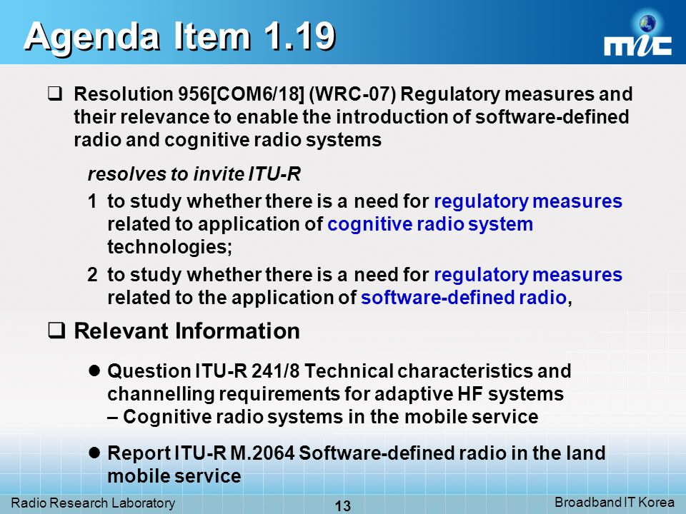 Broadband IT Korea 13 Radio Research Laboratory Agenda Item 1.19 Resolution 956[COM6/18] (WRC-07) Regulatory measures and their relevance to enable the introduction of software-defined radio and cognitive radio systems resolves to invite ITU-R 1to study whether there is a need for regulatory measures related to application of cognitive radio system technologies; 2to study whether there is a need for regulatory measures related to the application of software-defined radio, Relevant Information Question ITU-R 241/8 Technical characteristics and channelling requirements for adaptive HF systems – Cognitive radio systems in the mobile service Report ITU-R M.2064 Software-defined radio in the land mobile service