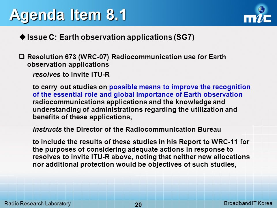 Broadband IT Korea 20 Radio Research Laboratory Agenda Item 8.1 Issue C: Earth observation applications (SG7) Resolution 673 (WRC 07) Radiocommunication use for Earth observation applications resolves to invite ITU-R to carry out studies on possible means to improve the recognition of the essential role and global importance of Earth observation radiocommunications applications and the knowledge and understanding of administrations regarding the utilization and benefits of these applications, instructs the Director of the Radiocommunication Bureau to include the results of these studies in his Report to WRC-11 for the purposes of considering adequate actions in response to resolves to invite ITU-R above, noting that neither new allocations nor additional protection would be objectives of such studies,