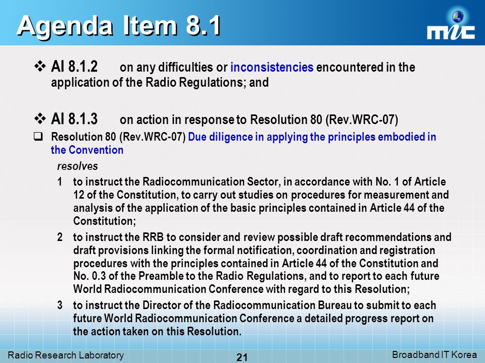 Broadband IT Korea 21 Radio Research Laboratory Agenda Item 8.1 AI 8.1.2 on any difficulties or inconsistencies encountered in the application of the Radio Regulations; and AI 8.1.3 on action in response to Resolution 80 (Rev.WRC-07) Resolution 80 (Rev.WRC-07) Due diligence in applying the principles embodied in the Convention resolves 1to instruct the Radiocommunication Sector, in accordance with No.