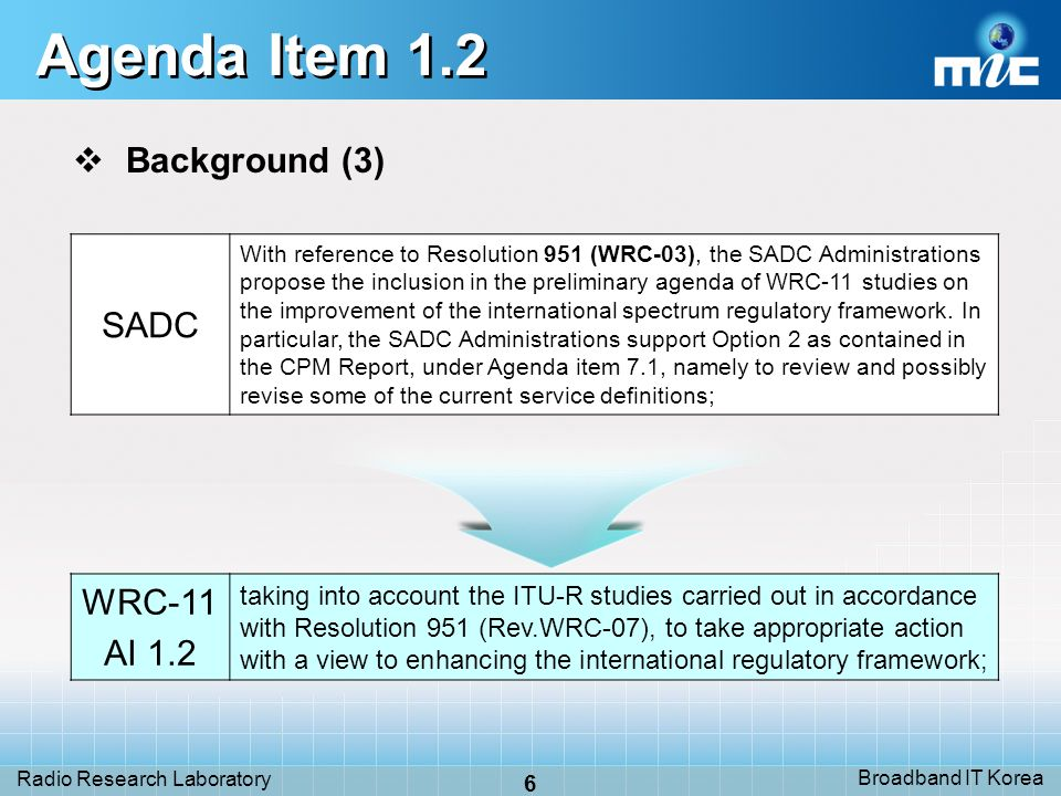 Broadband IT Korea 6 Radio Research Laboratory Agenda Item 1.2 Background (3) SADC With reference to Resolution 951 (WRC-03), the SADC Administrations propose the inclusion in the preliminary agenda of WRC-11 studies on the improvement of the international spectrum regulatory framework.