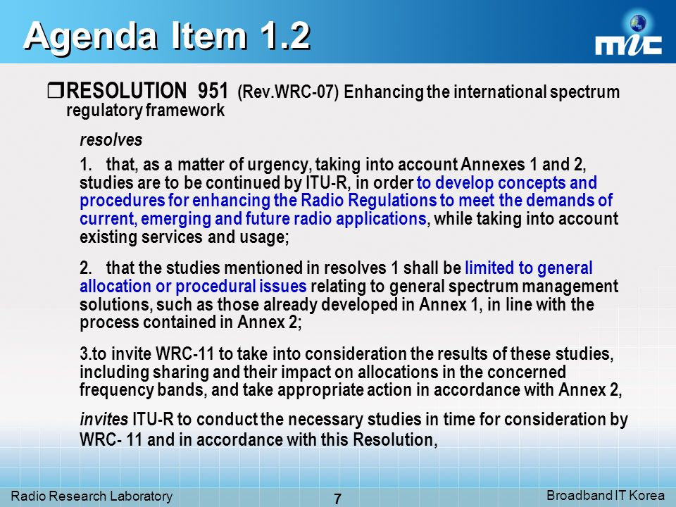 Broadband IT Korea 7 Radio Research Laboratory Agenda Item 1.2 RESOLUTION 951 (Rev.WRC-07) Enhancing the international spectrum regulatory framework r