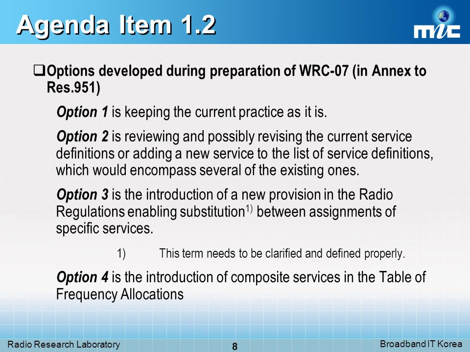 Broadband IT Korea 8 Radio Research Laboratory Agenda Item 1.2 Options developed during preparation of WRC-07 (in Annex to Res.951) Option 1 is keeping the current practice as it is.