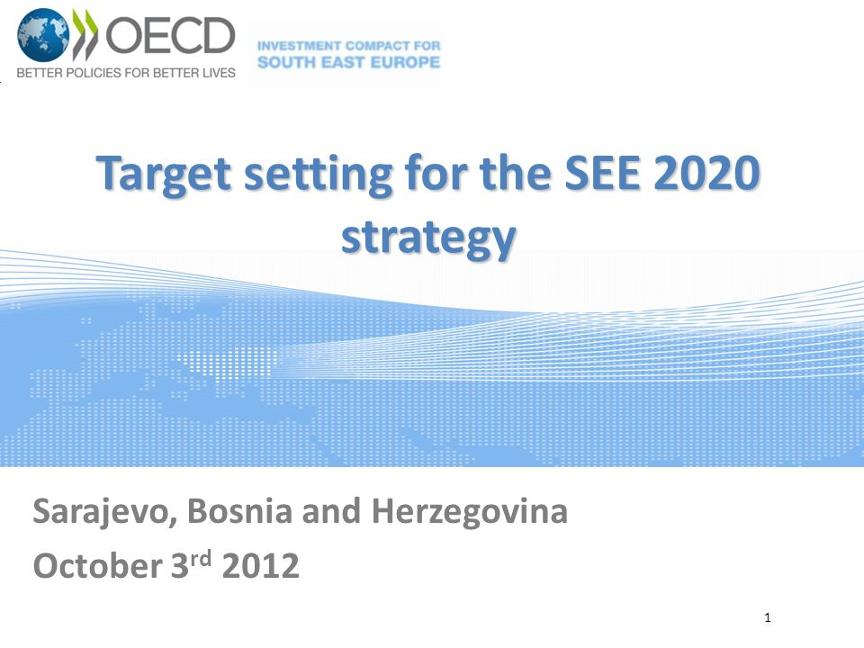 Target setting for the SEE 2020 strategy Sarajevo, Bosnia and Herzegovina October 3 rd 2012 1