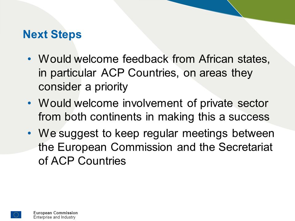 European Commission Enterprise and Industry Next Steps Would welcome feedback from African states, in particular ACP Countries, on areas they consider