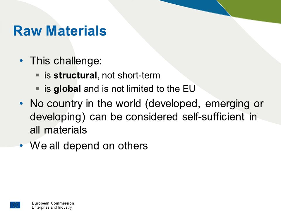 European Commission Enterprise and Industry Raw Materials This challenge: is structural, not short-term is global and is not limited to the EU No coun