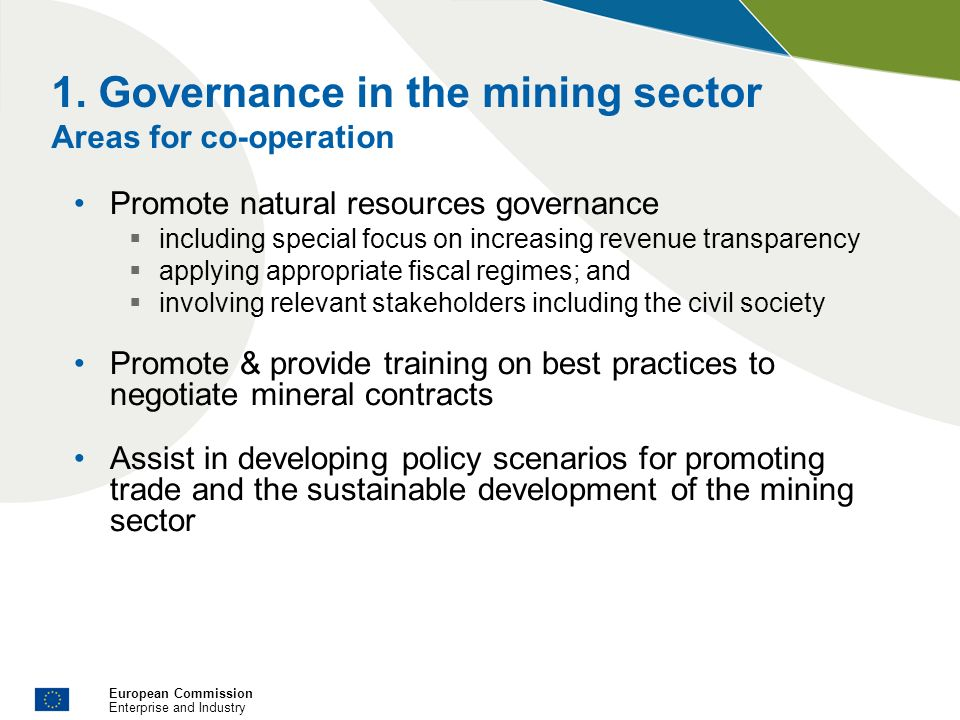 European Commission Enterprise and Industry 1. Governance in the mining sector Areas for co-operation Promote natural resources governance including s