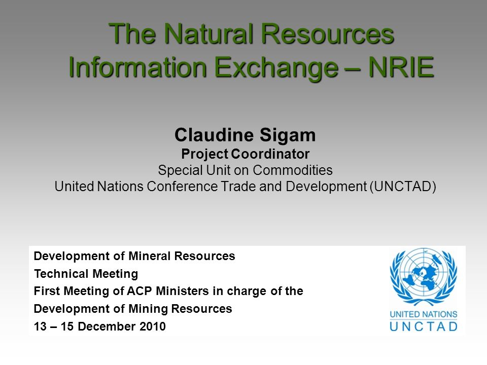 The Natural Resources Information Exchange – NRIE Claudine Sigam Project Coordinator Special Unit on Commodities United Nations Conference Trade and D