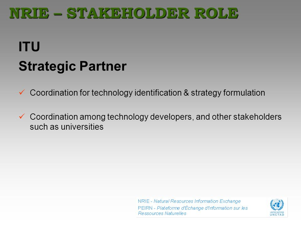 NRIE – STAKEHOLDER ROLE ITU Strategic Partner Coordination for technology identification & strategy formulation Coordination among technology develope