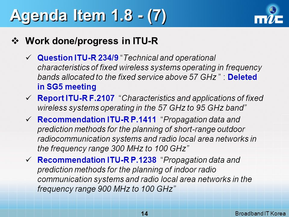 Broadband IT Korea 14 Agenda Item 1.8 - (7) Work done/progress in ITU-R Question ITU-R 234/9 Technical and operational characteristics of fixed wireless systems operating in frequency bands allocated to the fixed service above 57 GHz : Deleted in SG5 meeting Report ITU-R F.2107 Characteristics and applications of fixed wireless systems operating in the 57 GHz to 95 GHz band Recommendation ITU-R P.1411 Propagation data and prediction methods for the planning of short-range outdoor radiocommunication systems and radio local area networks in the frequency range 300 MHz to 100 GHz Recommendation ITU-R P.1238 Propagation data and prediction methods for the planning of indoor radio communication systems and radio local area networks in the frequency range 900 MHz to 100 GHz
