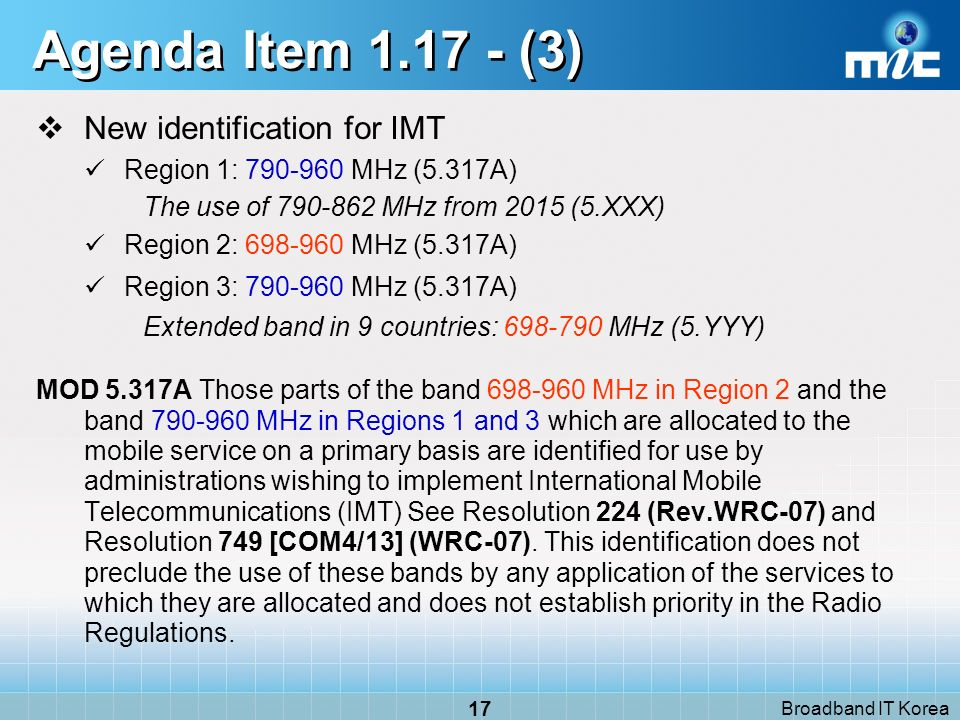 Broadband IT Korea 17 Agenda Item 1.17 - (3) New identification for IMT Region 1: 790-960 MHz (5.317A) The use of 790-862 MHz from 2015 (5.XXX) Region 2: 698-960 MHz (5.317A) Region 3: 790-960 MHz (5.317A) Extended band in 9 countries: 698-790 MHz (5.YYY) MOD 5.317A Those parts of the band 698-960 MHz in Region 2 and the band 790-960 MHz in Regions 1 and 3 which are allocated to the mobile service on a primary basis are identified for use by administrations wishing to implement International Mobile Telecommunications (IMT) See Resolution 224 (Rev.WRC-07) and Resolution 749 [COM4/13] (WRC-07).