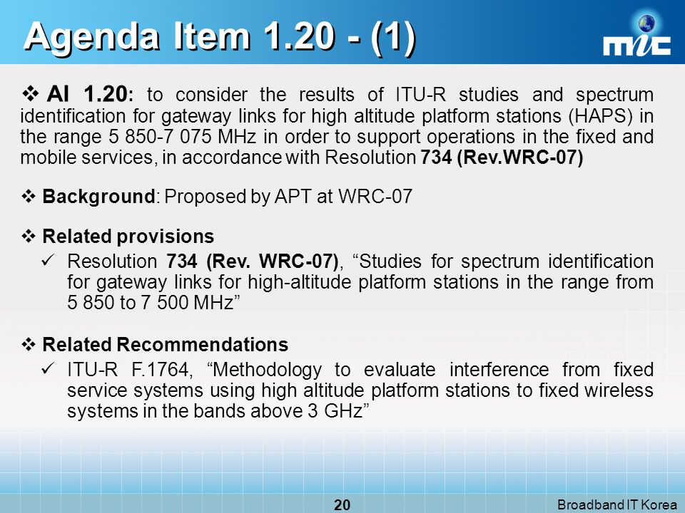 Broadband IT Korea 20 Agenda Item 1.20 - (1) AI 1.20 : to consider the results of ITU R studies and spectrum identification for gateway links for high altitude platform stations (HAPS) in the range 5 850 7 075 MHz in order to support operations in the fixed and mobile services, in accordance with Resolution 734 (Rev.WRC 07) Background: Proposed by APT at WRC-07 Related provisions Resolution 734 (Rev.