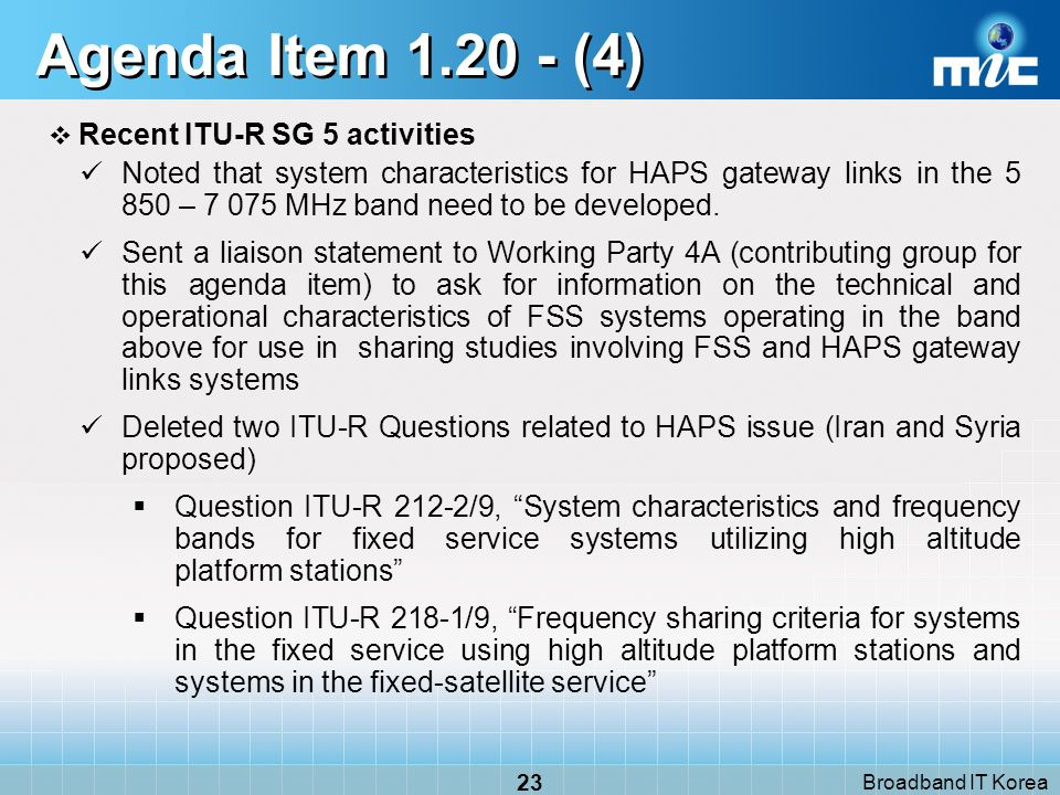 Broadband IT Korea 23 Agenda Item 1.20 - (4) Recent ITU-R SG 5 activities Noted that system characteristics for HAPS gateway links in the 5 850 – 7 075 MHz band need to be developed.