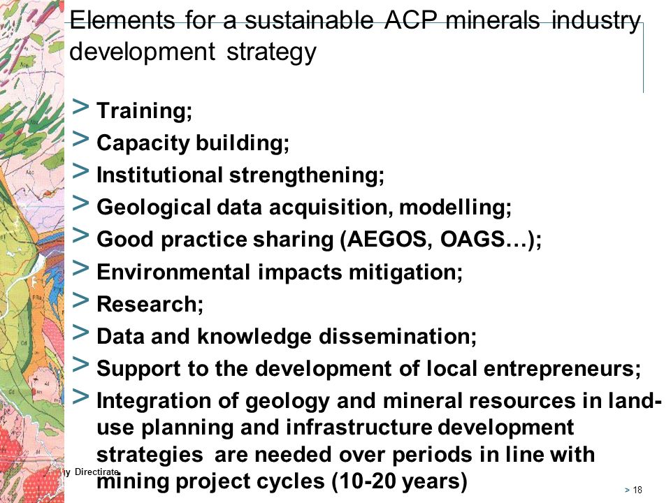Elements for a sustainable ACP minerals industry development strategymercredi 26 février 2014 > Training; > Capacity building; > Institutional strengthening; > Geological data acquisition, modelling; > Good practice sharing (AEGOS, OAGS…); > Environmental impacts mitigation; > Research; > Data and knowledge dissemination; > Support to the development of local entrepreneurs; > Integration of geology and mineral resources in land- use planning and infrastructure development strategies are needed over periods in line with mining project cycles (10-20 years) Strategy Directirate > 18