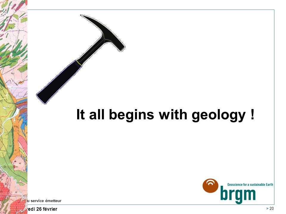 mercredi 26 février 2014 Nom du service émetteur > 20 It all begins with geology !