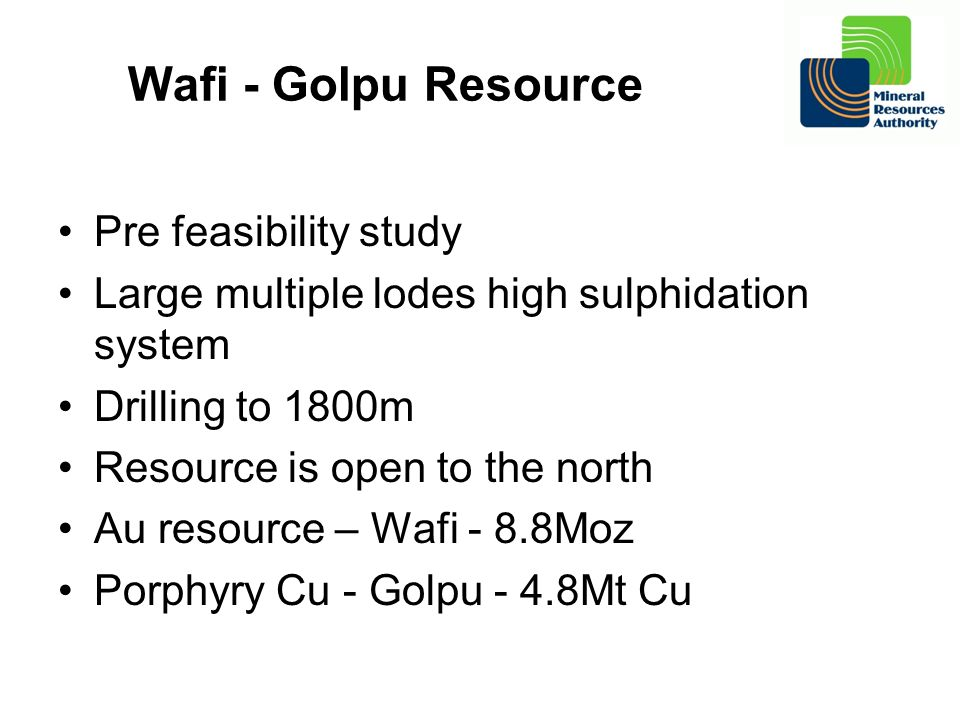 Wafi - Golpu Resource Pre feasibility study Large multiple lodes high sulphidation system Drilling to 1800m Resource is open to the north Au resource – Wafi - 8.8Moz Porphyry Cu - Golpu - 4.8Mt Cu