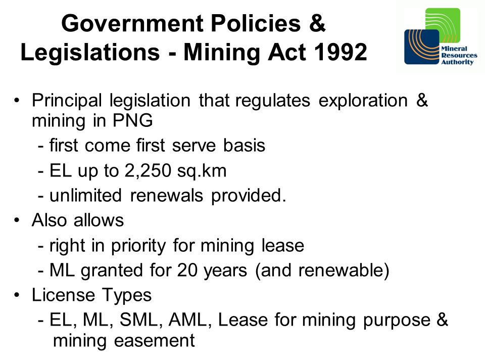Government Policies & Legislations - Mining Act 1992 Principal legislation that regulates exploration & mining in PNG - first come first serve basis -