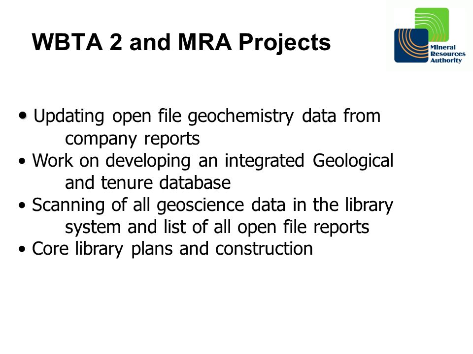 WBTA 2 and MRA Projects Updating open file geochemistry data from company reports Work on developing an integrated Geological and tenure database Scan