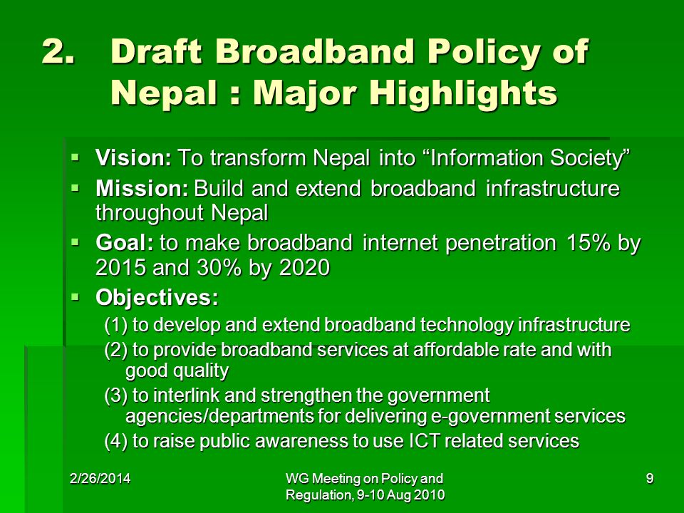 2/26/2014WG Meeting on Policy and Regulation, 9-10 Aug 2010 9 2. Draft Broadband Policy of Nepal : Major Highlights Vision: To transform Nepal into In
