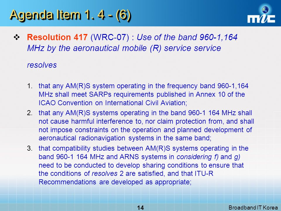 Broadband IT Korea 14 Agenda Item 1. 4 - (6) Resolution 417 (WRC-07) : Use of the band 960-1,164 MHz by the aeronautical mobile (R) service service re