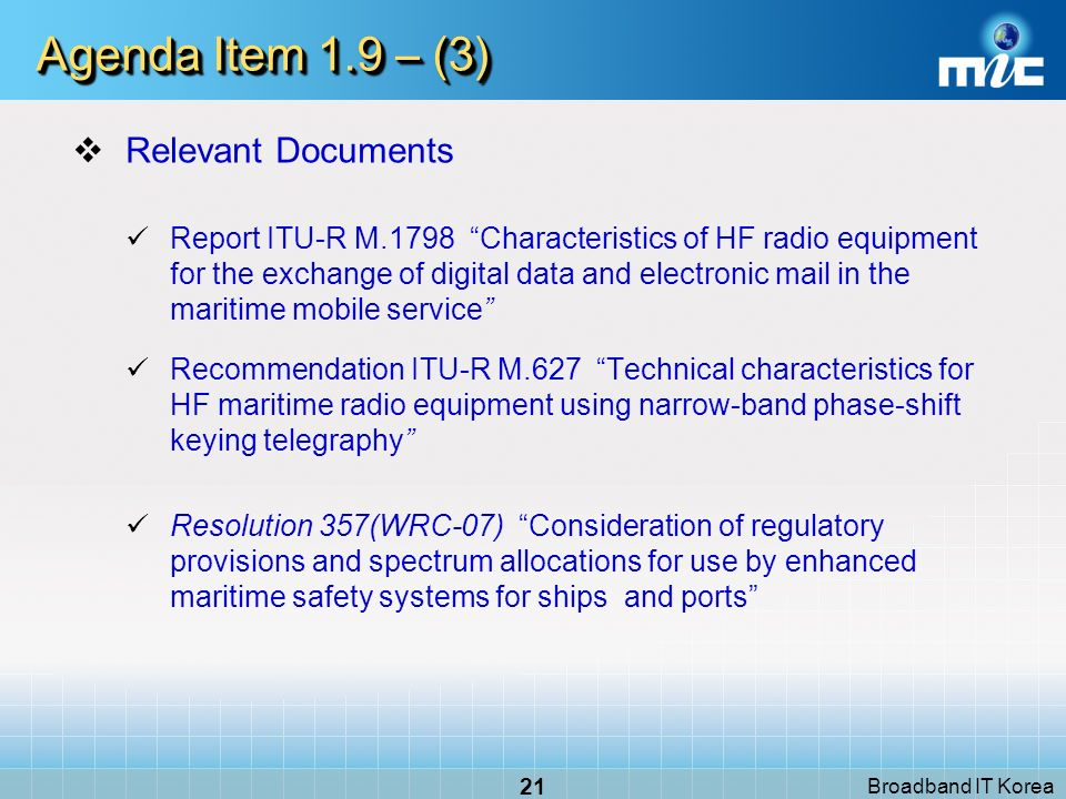 Broadband IT Korea 21 Agenda Item 1.9 – (3) Relevant Documents Report ITU-R M.1798 Characteristics of HF radio equipment for the exchange of digital data and electronic mail in the maritime mobile service Recommendation ITU-R M.627 Technical characteristics for HF maritime radio equipment using narrow-band phase-shift keying telegraphy Resolution 357(WRC-07) Consideration of regulatory provisions and spectrum allocations for use by enhanced maritime safety systems for ships and ports