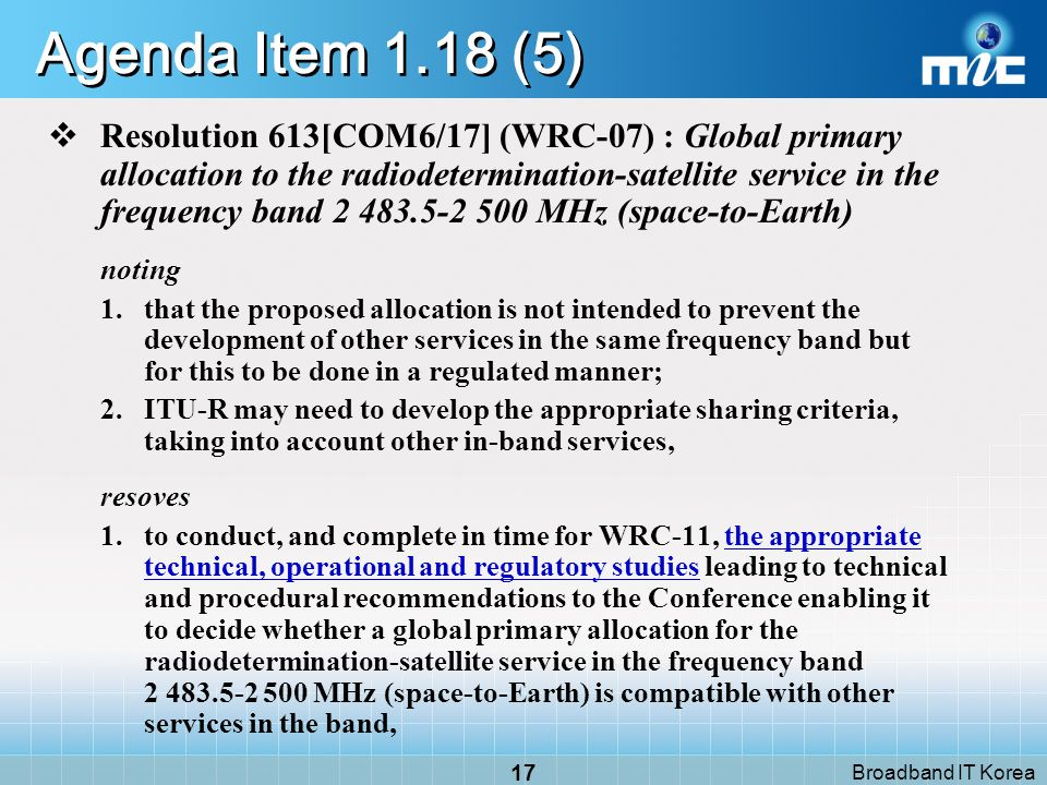 Broadband IT Korea 16 Agenda Item 1.18 (4) AI 1.18: to consider extending the existing primary and secondary radiodetermination-satellite service (space-to-Earth) allocations in the band 2 483.5-2 500 MHz in order to make a global primary allocation, and to determine the necessary regulatory provisions based upon the results of ITU R studies, in accordance with Resolution 613[COM6/17] (WRC 07); Radiodetermination Satellite sharing - position and time determination - expand the existing allocation for Global usage Fixed, Mobile(IMT-2000)