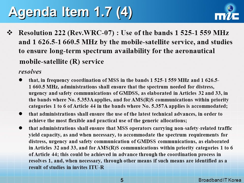 Broadband IT Korea 4 CUB/44/52 EUR/10A25/2 ARB/39A23/2 to consider results of ITU-R studies in accordance with Resolution 222 (WRC-2000) to ensure spectrum availability and protection for the aeronautical mobile-satellite (R) service, and to take appropriate action on this project, while retaining the generic allocation for the mobile-satellite service INS/ 33/10 to consider results of ITU-R studies in accordance with Resolution 222 (WRC-07) on the spectrum requirements of AM(R)S, the advance technology and the mechanism to ensure the feasibility for the prioritization and inter-system pre-emption for AM(R)S systems in the bands 1525-1559 MHz and 1626.5-1660.5 MHz, and to take appropriate action on this subject, while retaining the generic allocation for the mobile-satellite service ASP/ 41A28/394 to consider results of ITU-R studies in accordance with Resolution [ASP/AI7.2/6-XX5](WRC-07) on the methods to ensure long-term spectrum availability and priority for the aeronautical mobile-satellite service CAN/USA/49/3 to consider results of ITU-R studies to assess the long-term availability and access to spectrum for the aeronautical mobile-satellite (R) service with respect to No.