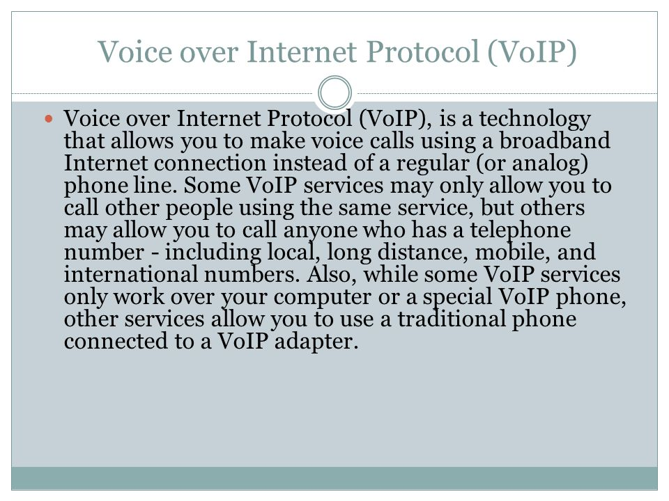 Voice over Internet Protocol (VoIP) Voice over Internet Protocol (VoIP), is a technology that allows you to make voice calls using a broadband Internet connection instead of a regular (or analog) phone line.