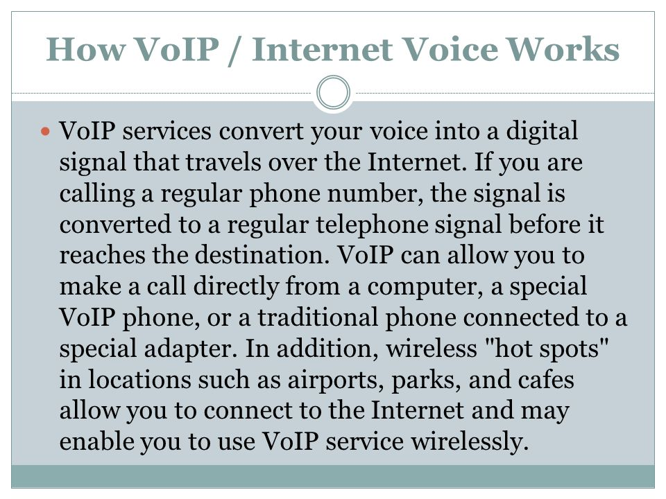 How VoIP / Internet Voice Works VoIP services convert your voice into a digital signal that travels over the Internet.