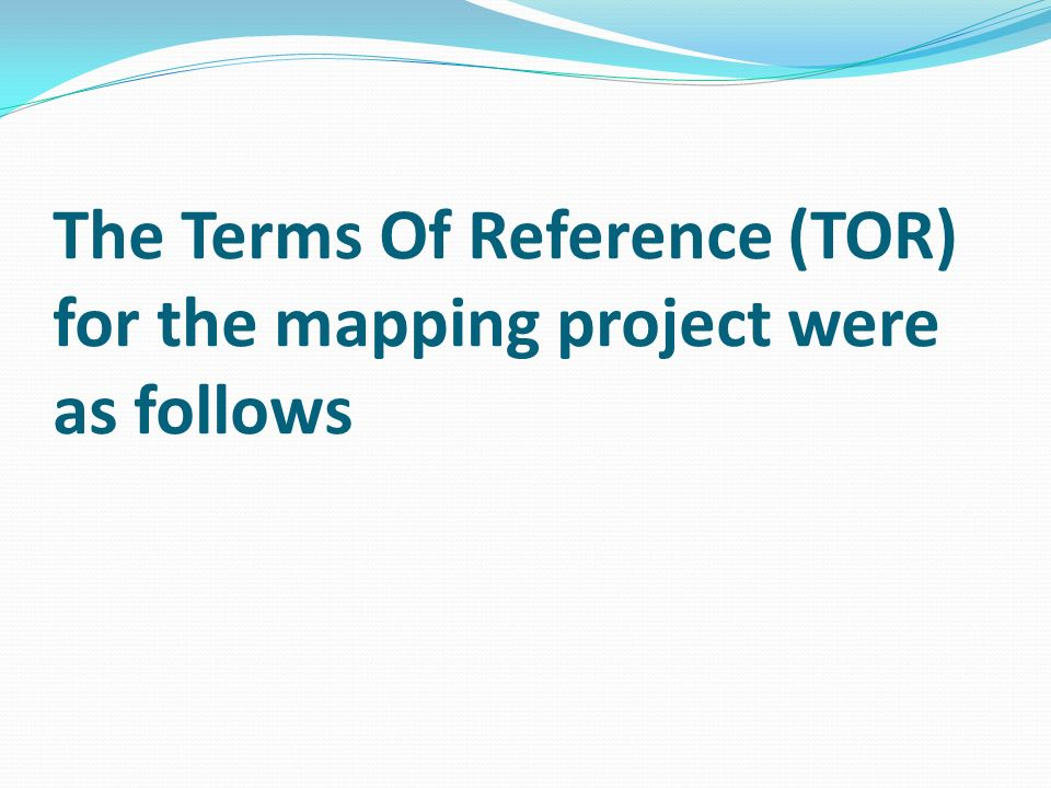 The Terms Of Reference (TOR) for the mapping project were as follows