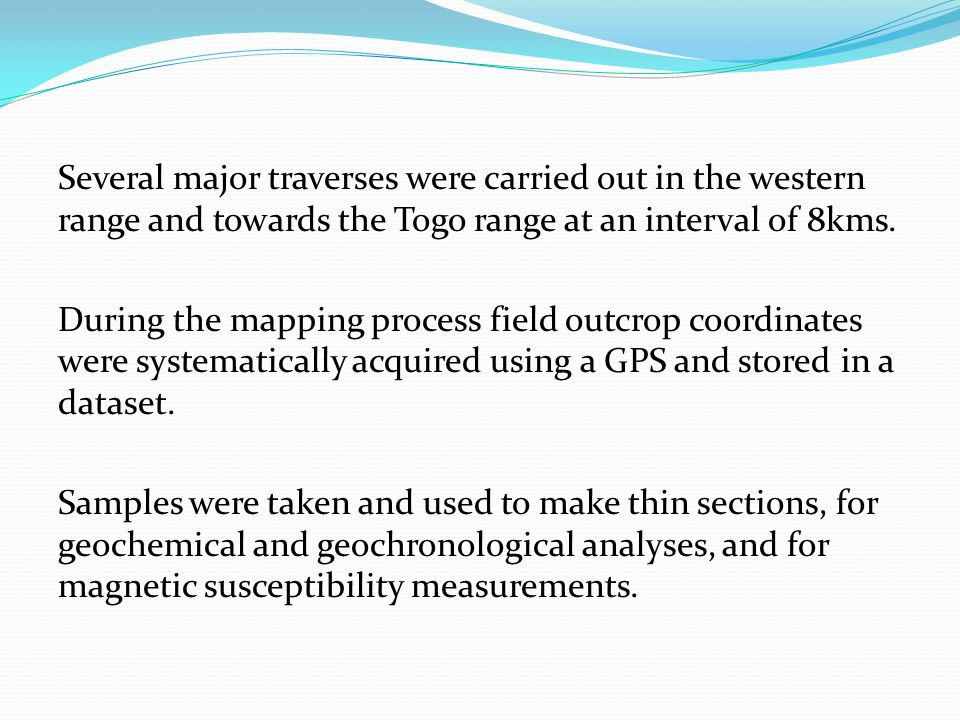 Several major traverses were carried out in the western range and towards the Togo range at an interval of 8kms. During the mapping process field outc