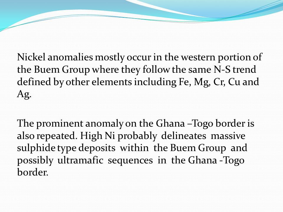 Nickel anomalies mostly occur in the western portion of the Buem Group where they follow the same N-S trend defined by other elements including Fe, Mg