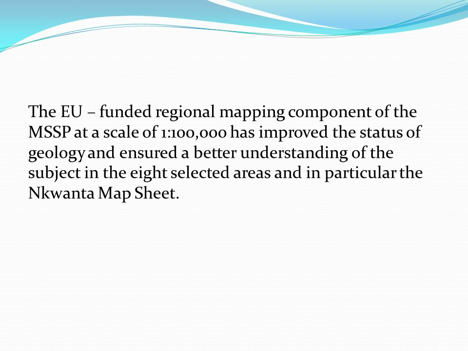 The EU – funded regional mapping component of the MSSP at a scale of 1:100,000 has improved the status of geology and ensured a better understanding o