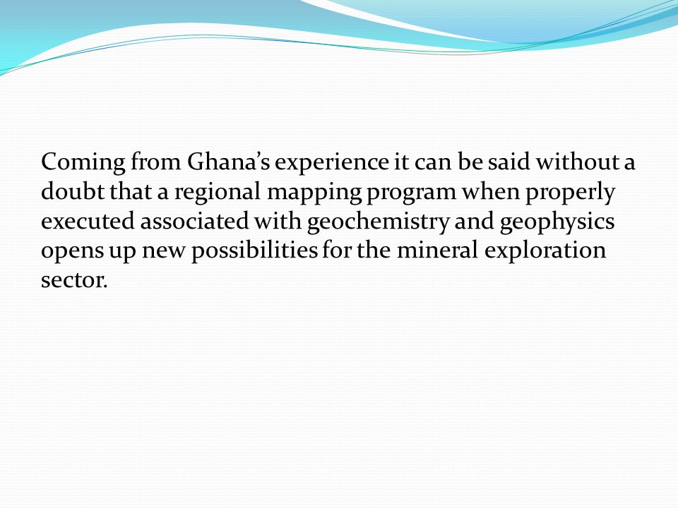 Coming from Ghanas experience it can be said without a doubt that a regional mapping program when properly executed associated with geochemistry and g