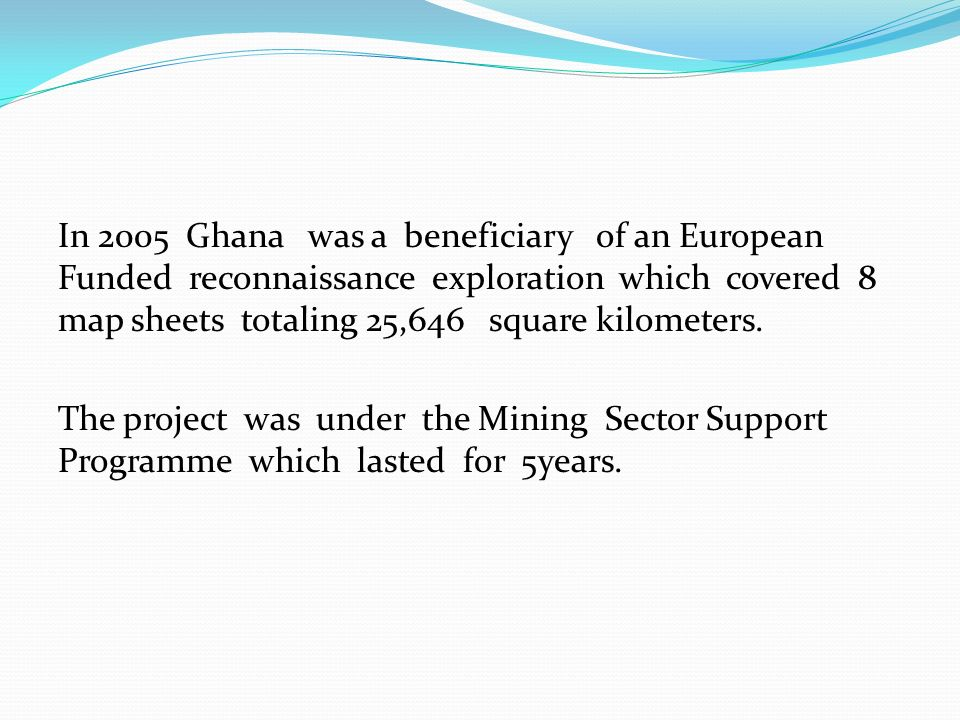 In 2005 Ghana was a beneficiary of an European Funded reconnaissance exploration which covered 8 map sheets totaling 25,646 square kilometers. The pro