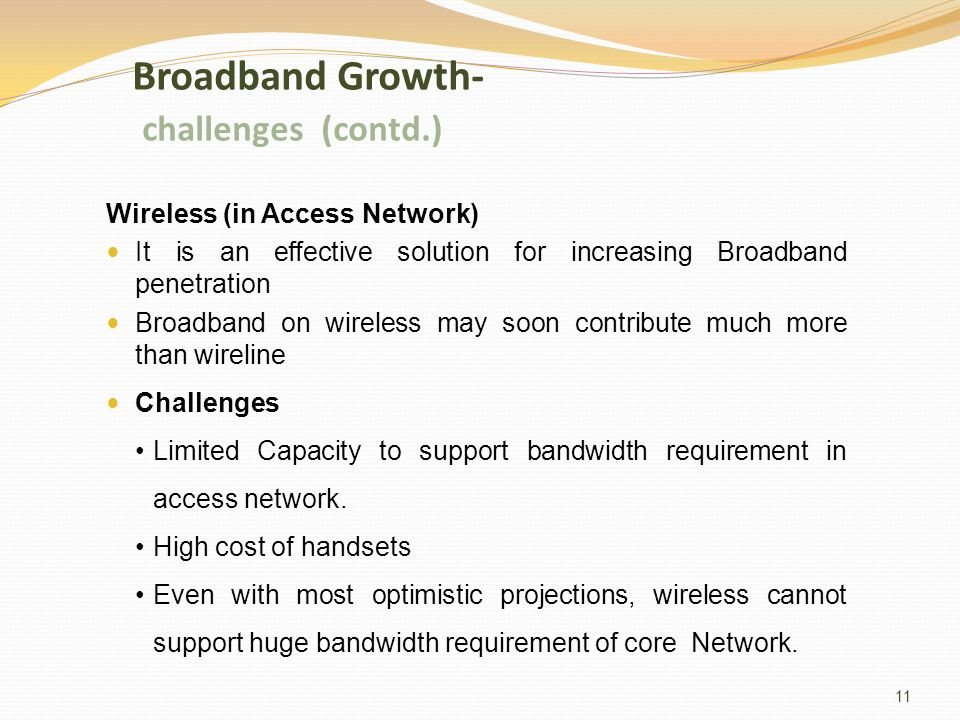 Broadband Growth- challenges (contd.) Wireless (in Access Network) It is an effective solution for increasing Broadband penetration Broadband on wireless may soon contribute much more than wireline Challenges Limited Capacity to support bandwidth requirement in access network.
