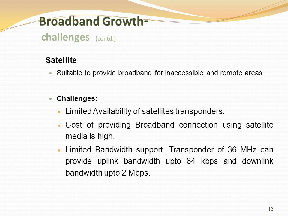 13 Broadband Growth - challenges (contd.) Satellite Suitable to provide broadband for inaccessible and remote areas Challenges: Limited Availability of satellites transponders.