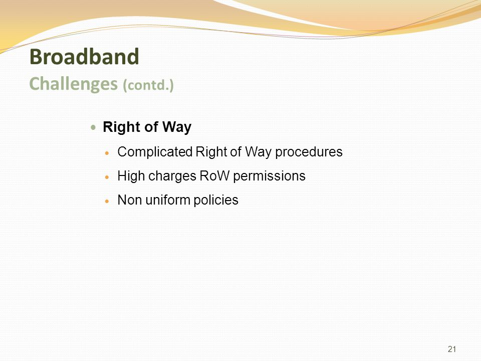 21 Broadband Challenges (contd.) Right of Way Complicated Right of Way procedures High charges RoW permissions Non uniform policies