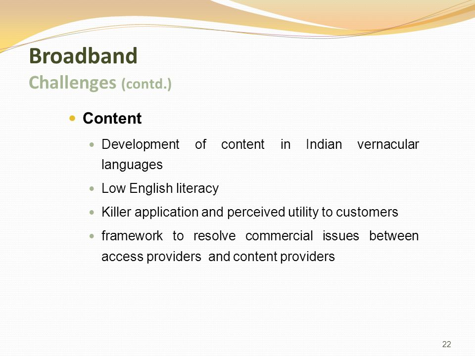 22 Broadband Challenges (contd.) Content Development of content in Indian vernacular languages Low English literacy Killer application and perceived utility to customers framework to resolve commercial issues between access providers and content providers